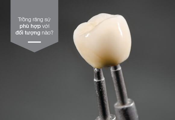 trồng răng sứ phù hợp với đối tượng nào
